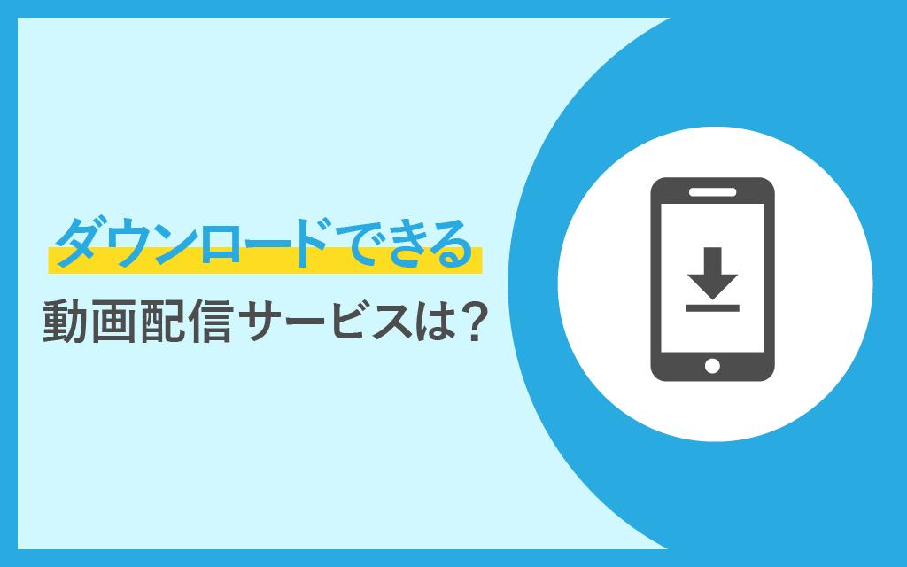 ダウンロードできる動画配信サービス