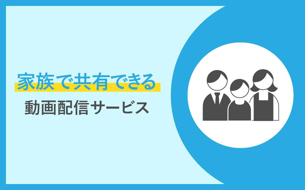 家族で共有できる動画配信サービス